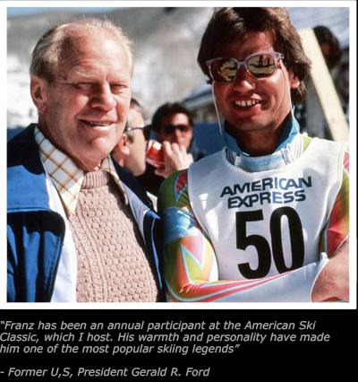 Quote - Franz has been an annual participant at the American Ski Classic, which I host. His warmth and personality have made him one of the most popular skiing legends. End Quote — Former U.S. President Gerald R. Ford